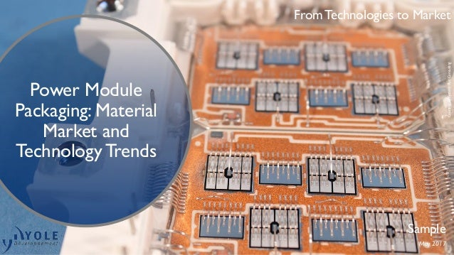 From Technologies to Market Power Module Packaging: Material Market and Technology Trends Sample May 2017 CourtesyofSystem...
