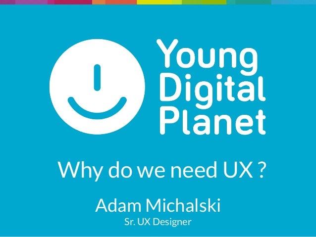 Why do we need UX ? Adam Michalski Sr. UX Designer