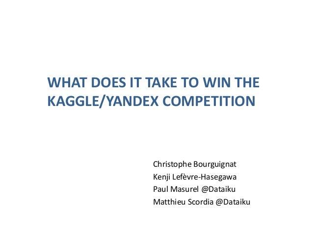 WHAT DOES IT TAKE TO WIN THE KAGGLE/YANDEX COMPETITION  Christophe Bourguignat Kenji Lefèvre-Hasegawa Paul Masurel @Dataik...