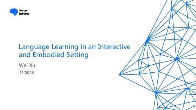 Horizon Robotics Language Learning in an Interactive and Embodied Setting 11/2018 Wei Xu 1 Horizon Robotics