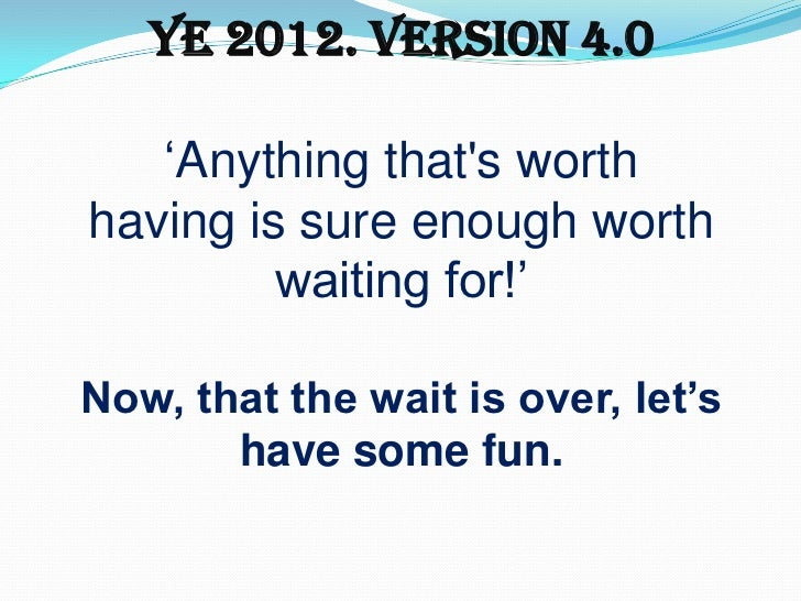 "YE 2012. Version 4.0   ""Anything thats worthhaving is sure enough worth         waiting for!""Now, that the wait is over, l..."