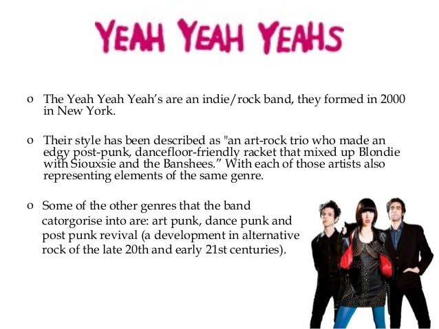 """o The Yeah Yeah Yeah's are an indie/rock band, they formed in 2000 in New York. o Their style has been described as """"an ar..."""