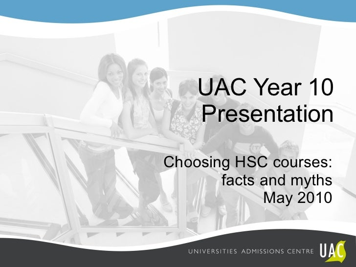 UAC Year 10 Presentation Choosing HSC courses:  facts and myths May 2010