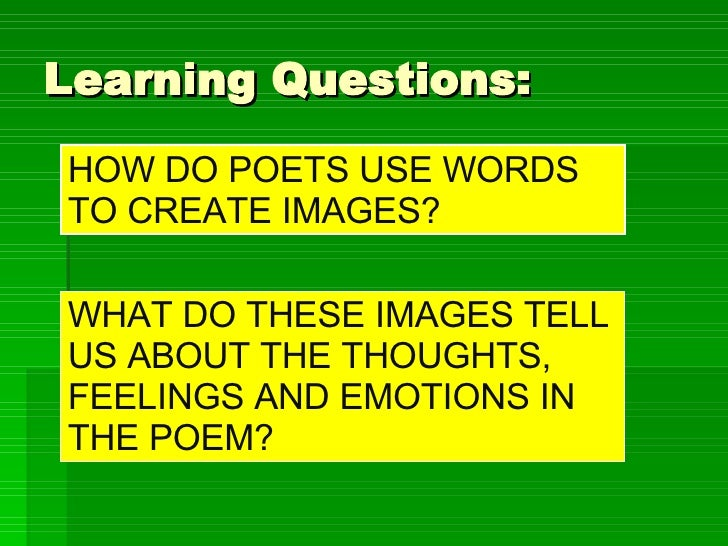 Learning Questions: HOW DO POETS USE WORDS TO CREATE IMAGES? WHAT DO THESE IMAGES TELL US ABOUT THE THOUGHTS, FEELINGS AND...