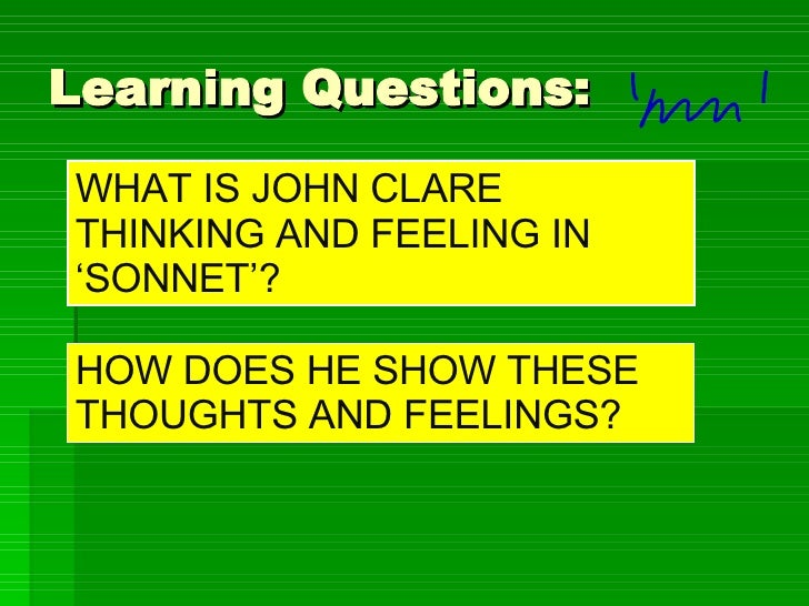 Learning Questions: WHAT IS JOHN CLARE THINKING AND FEELING IN 'SONNET'? HOW DOES HE SHOW THESE THOUGHTS AND FEELINGS?