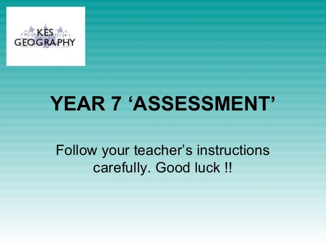 YEAR 7 'ASSESSMENT' Follow your teacher's instructions carefully. Good luck !!