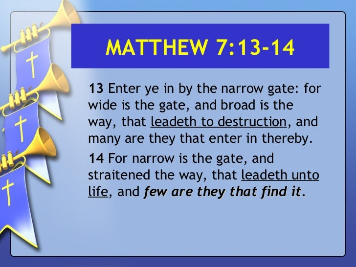 MATTHEW 7:13-14 <ul><li>13  Enter ye in by the narrow gate: for wide is the gate, and broad is the way, that  leadeth to d...