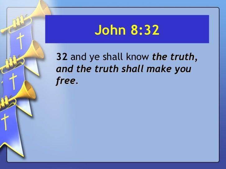 John 8:32 <ul><li>32  and ye shall know  the truth, and the truth shall make you free. </li></ul>