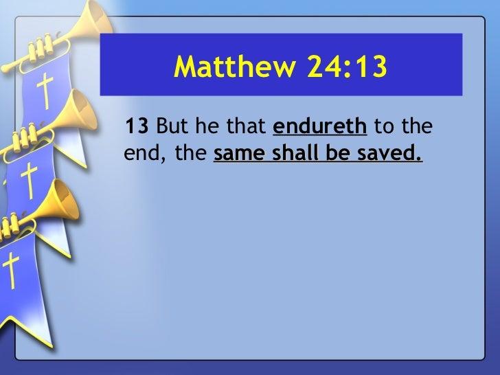 Matthew 24:13 <ul><li>13  But he that  endureth  to the end, the  same shall be saved. </li></ul>