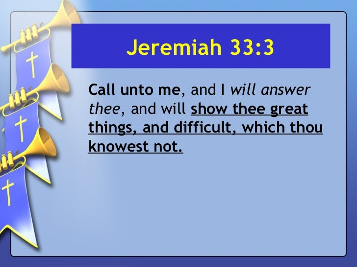 Jeremiah 33:3 <ul><li>Call unto me , and I  will answer thee , and will  show thee great things, and difficult, which thou...