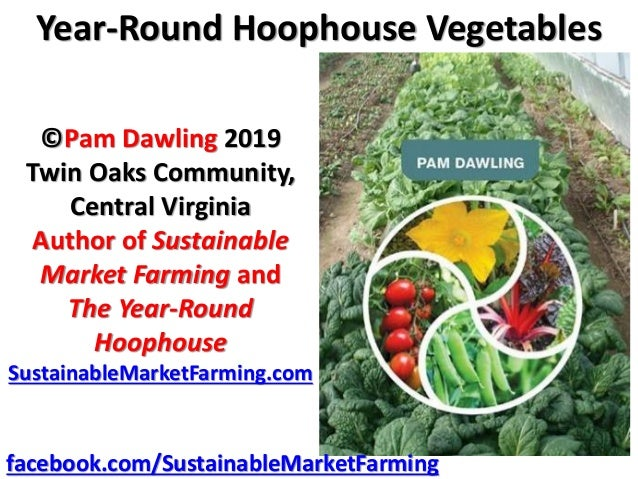 Year-Round Hoophouse Vegetables ©Pam Dawling 2019 Twin Oaks Community, Central Virginia Author of Sustainable Market Farmi...