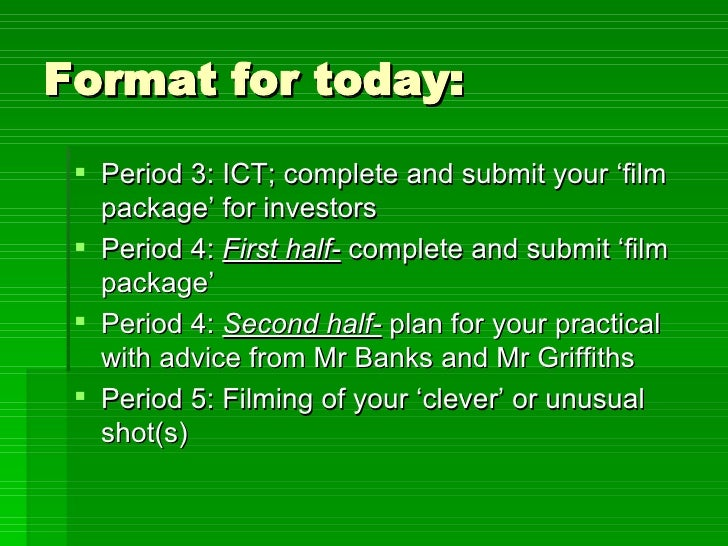 Format for today: <ul><li>Period 3: ICT; complete and submit your 'film package' for investors </li></ul><ul><li>Period 4:...