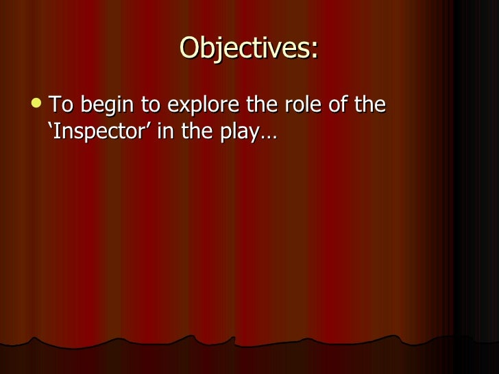 Objectives: <ul><li>To begin to explore the role of the 'Inspector' in the play… </li></ul>