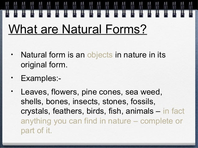 What are Natural Forms?  • Natural form is an objects in nature in its  original form.  • Examples:-  • Leaves, flowers, p...