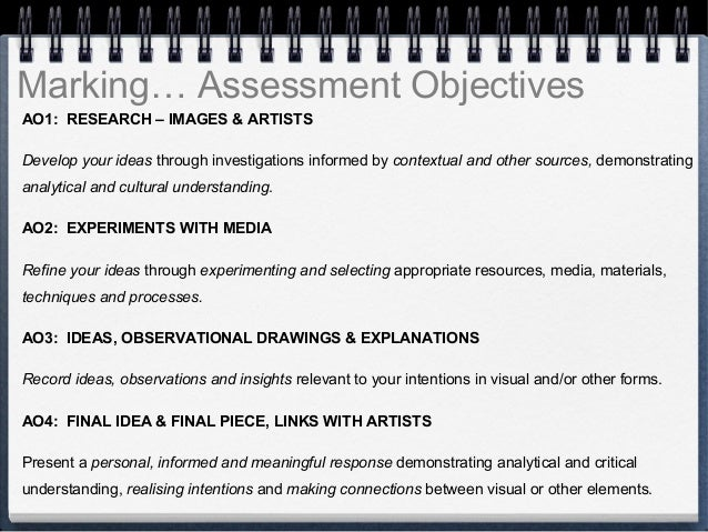 Marking… Assessment Objectives  AO1: RESEARCH – IMAGES & ARTISTS  Develop your ideas through investigations informed by co...