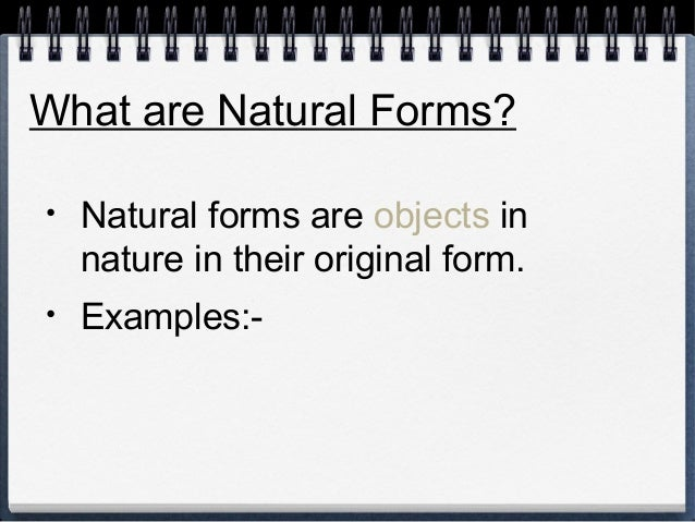 What are Natural Forms?  • Natural forms are objects in  nature in their original form.  • Examples:-