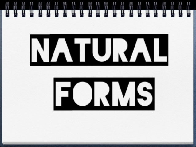 • Natural Form are objects in nature in thier original form. • Examples… • Leaves, flowers, pine cones, sea weed, shells, ...