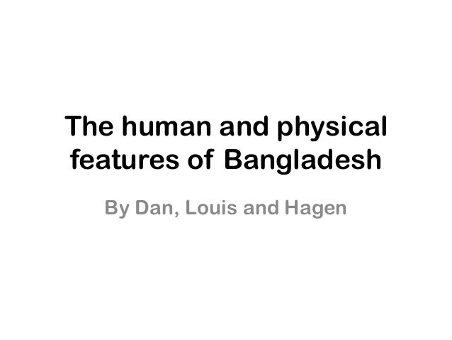 The human and physicalfeatures of Bangladesh  By Dan, Louis and Hagen