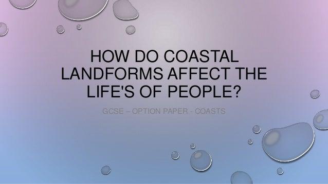 HOW DO COASTAL LANDFORMS AFFECT THE LIFE'S OF PEOPLE? GCSE – OPTION PAPER - COASTS