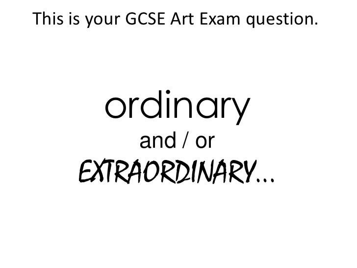 This is your GCSE Art Exam question.        ordinary             and / or     EXTRAORDINARY...
