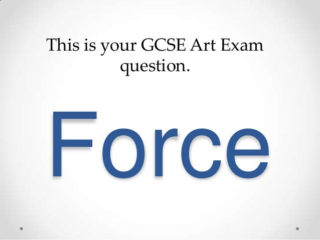 This is your GCSE Art Exam          question.Force