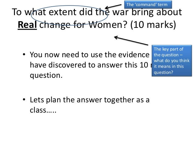 To what extent did the war bring aboutReal change for Women? (10 marks)• You now need to use the evidence youhave discover...