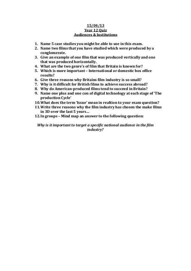 15/04/13 Year 12 Quiz Audiences & Institutions 1. Name 5 case studies you might be able to use in this exam. 2. Name two f...
