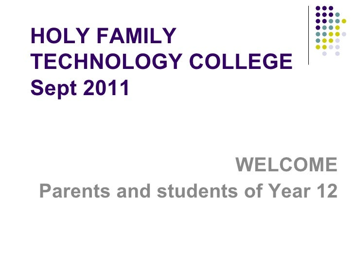 HOLY FAMILY TECHNOLOGY COLLEGE Sept 2011 WELCOME Parents and students of Year 12