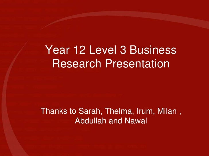 Year 12 Level 3 Business Research Presentation<br />Thanks to Sarah, Thelma, Irum, Milan , Abdullah and Nawal<br />