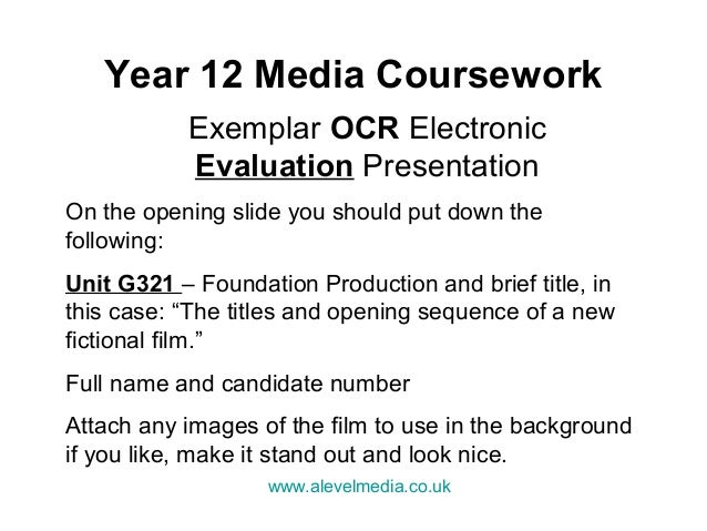 Year 12 Media Coursework           Exemplar OCR Electronic           Evaluation PresentationOn the opening slide you shoul...