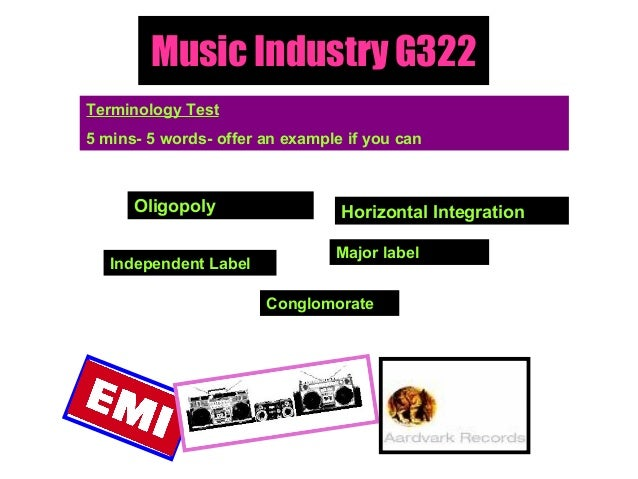 Music Industry G322 Terminology Test 5 mins- 5 words- offer an example if you can Oligopoly Independent Label Major label ...