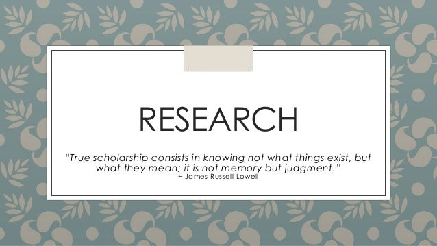 "RESEARCH ""True scholarship consists in knowing not what things exist, but what they mean; it is not memory but judgment."" ..."