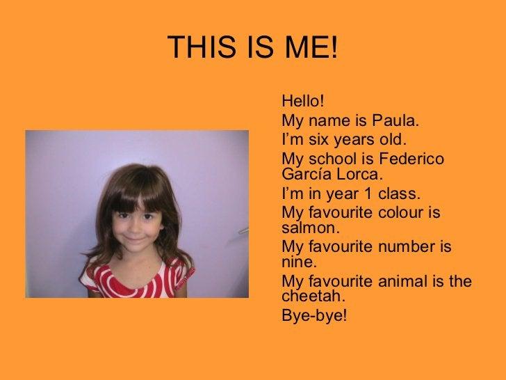 THIS IS ME! <ul><li>Hello! </li></ul><ul><li>My name is Paula. </li></ul><ul><li>I'm six years old. </li></ul><ul><li>My s...