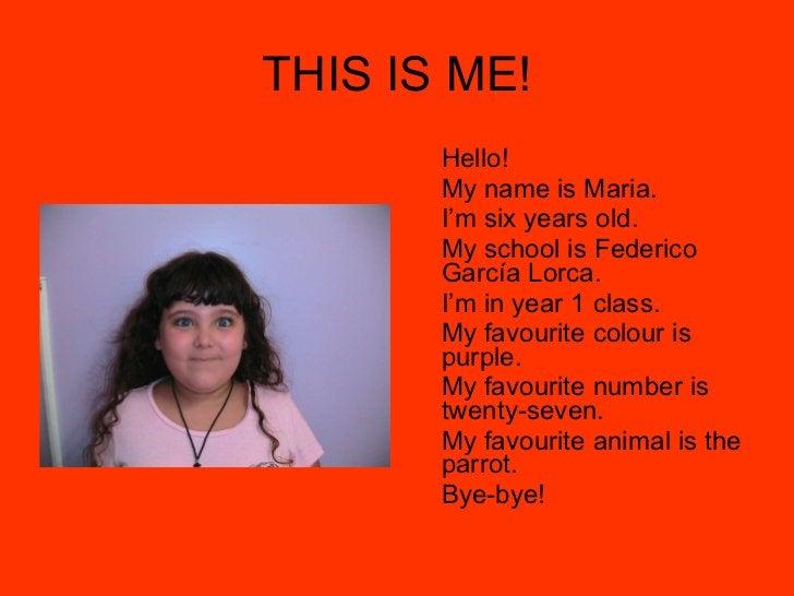 THIS IS ME! <ul><li>Hello! </li></ul><ul><li>My name is Maria. </li></ul><ul><li>I'm six years old. </li></ul><ul><li>My s...