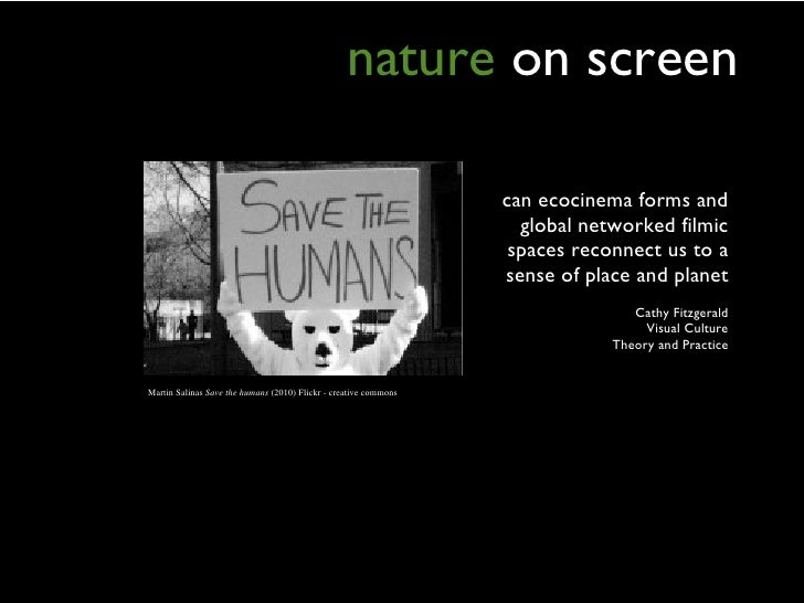 nature   on screen <ul><li>can ecocinema forms and global networked filmic spaces reconnect us to a sense of place and pla...