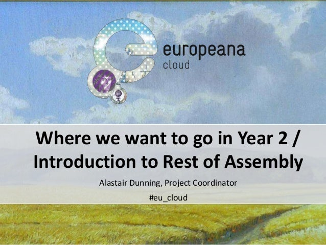 Where we want to go in Year 2 / Introduction to Rest of Assembly Alastair Dunning, Project Coordinator #eu_cloud