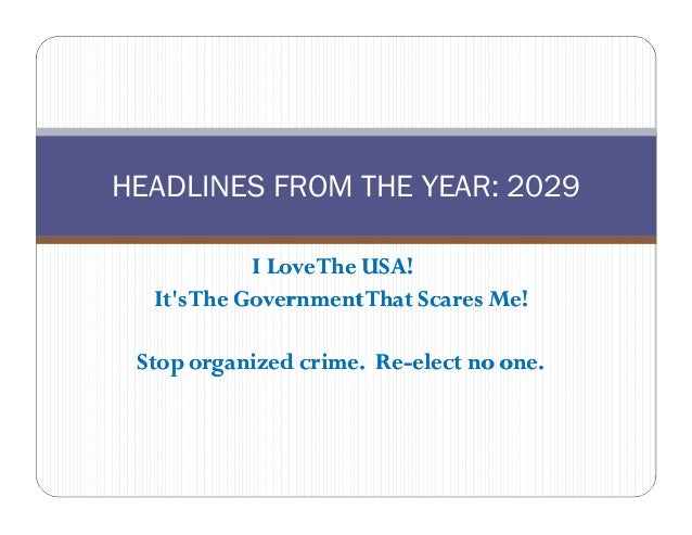 HEADLINES FROM THE YEAR: 2029            I Love The USA!  Its The Government That Scares Me! Stop organized crime. Re-elec...