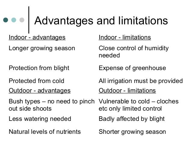 Advantages and limitations Indoor - advantages Indoor - limitations Longer growing season Close control of humidity needed...