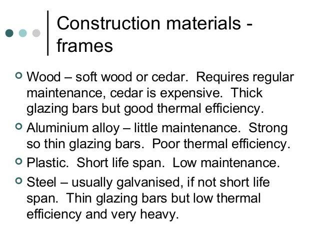 Construction materials - frames  Wood – soft wood or cedar. Requires regular maintenance, cedar is expensive. Thick glazi...