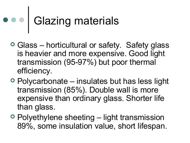 Glazing materials  Glass – horticultural or safety. Safety glass is heavier and more expensive. Good light transmission (...