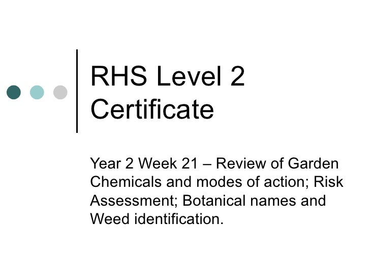 RHS Level 2 Certificate Year 2 Week 21 – Review of Garden Chemicals and modes of action; Risk Assessment; Botanical names ...