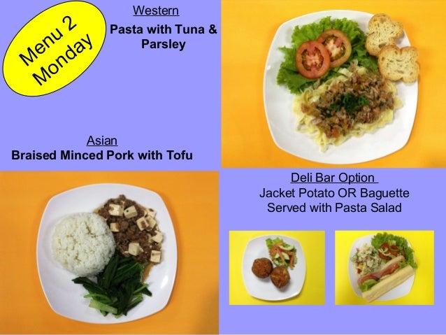 Braised Minced Pork with Tofu Pasta with Tuna & Parsley M enu 2 M onday Asian Western Deli Bar Option Jacket Potato OR Bag...