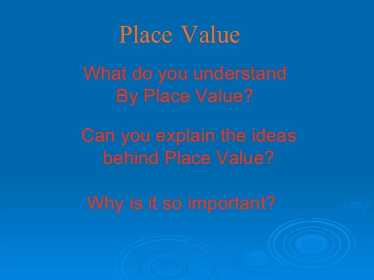 Place Value What do you understand  By Place Value?   Can you explain the ideas behind Place Value? Why   is it so importa...