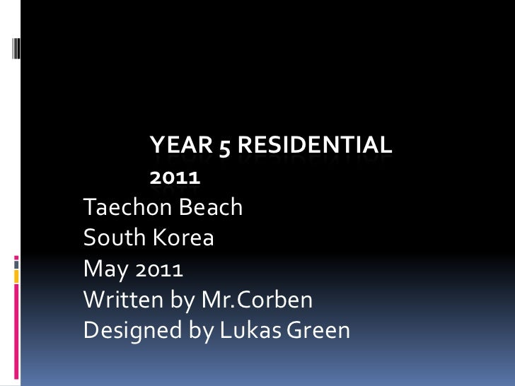 Year 5 Residential 2011<br />TaechonBeach <br />South Korea<br />May 2011<br />Written by Mr.Corben<br />Designed by Lukas...