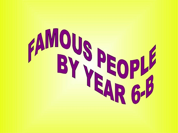 FAMOUS PEOPLE  BY YEAR 6-B