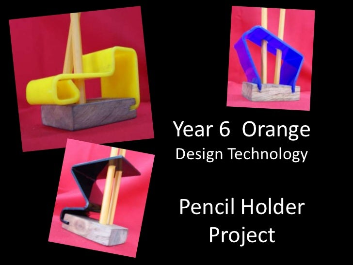 Year 6 OrangeDesign TechnologyPencil Holder  Project
