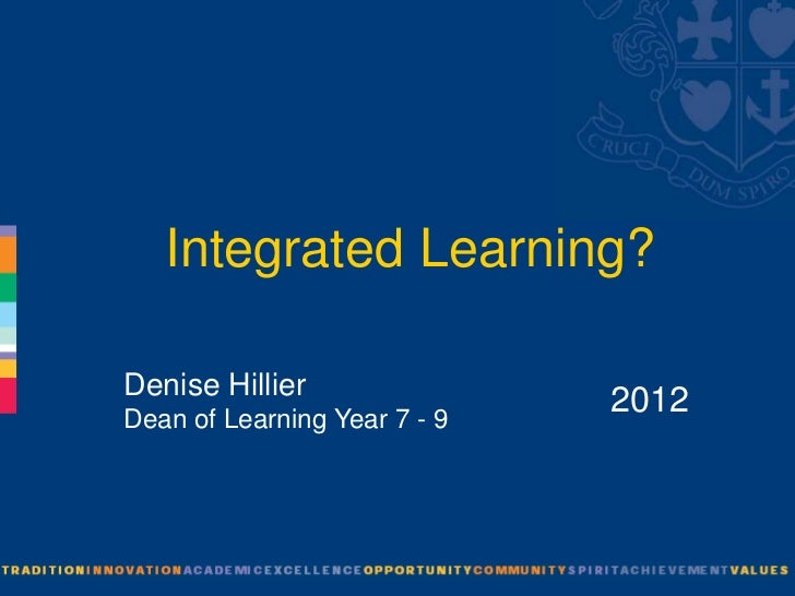 Integrated Learning?Denise HillierDean of Learning Year 7 - 9                              2012