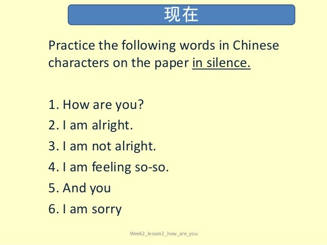 Practice the following words in Chinese characters on the paper in silence. 1. How are you? 2. I am alright. 3. I am not a...