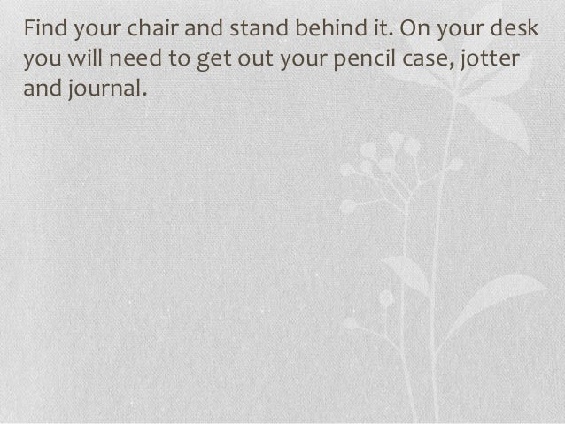 Find your chair and stand behind it. On your desk you will need to get out your pencil case, jotter and journal.
