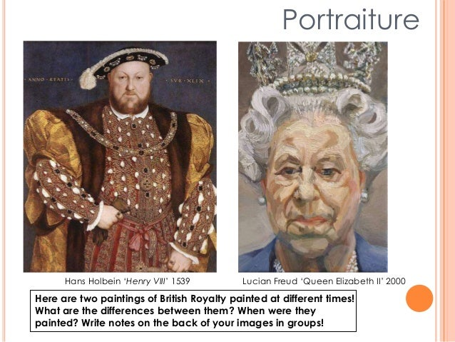 Portraiture Hans Holbein 'Henry VIII' 1539 Lucian Freud 'Queen Elizabeth II' 2000 Here are two paintings of British Royalt...